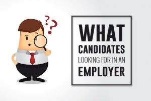 WHAT CANDIDATES LOOK FOR IN AN EMPLOYER